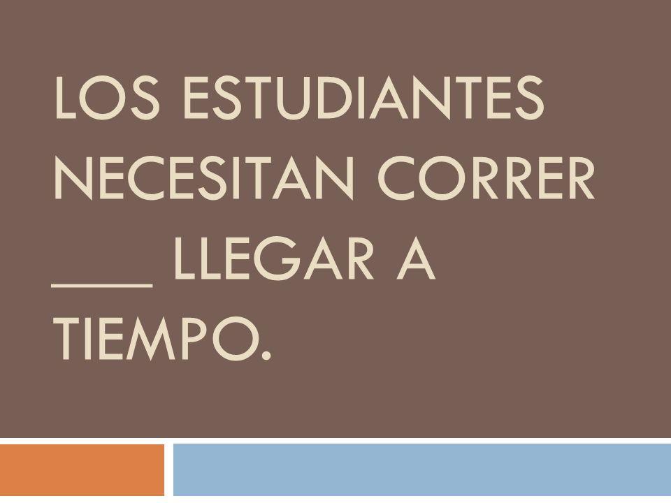LOS ESTUDIANTES NECESITAN CORRER ___ LLEGAR A TIEMPO.