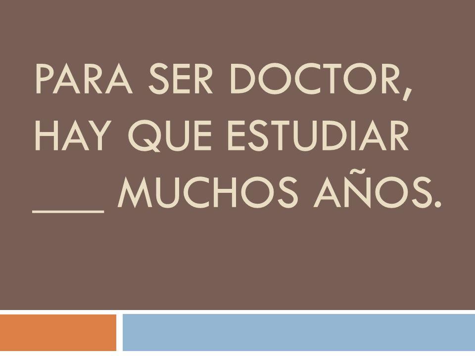 PARA SER DOCTOR, HAY QUE ESTUDIAR ___ MUCHOS AÑOS.