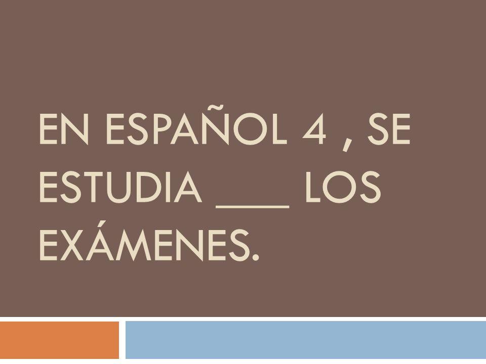 EN ESPAÑOL 4, SE ESTUDIA ___ LOS EXÁMENES.