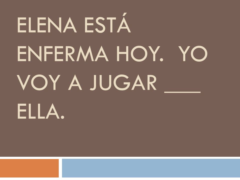 ELENA ESTÁ ENFERMA HOY. YO VOY A JUGAR ___ ELLA.