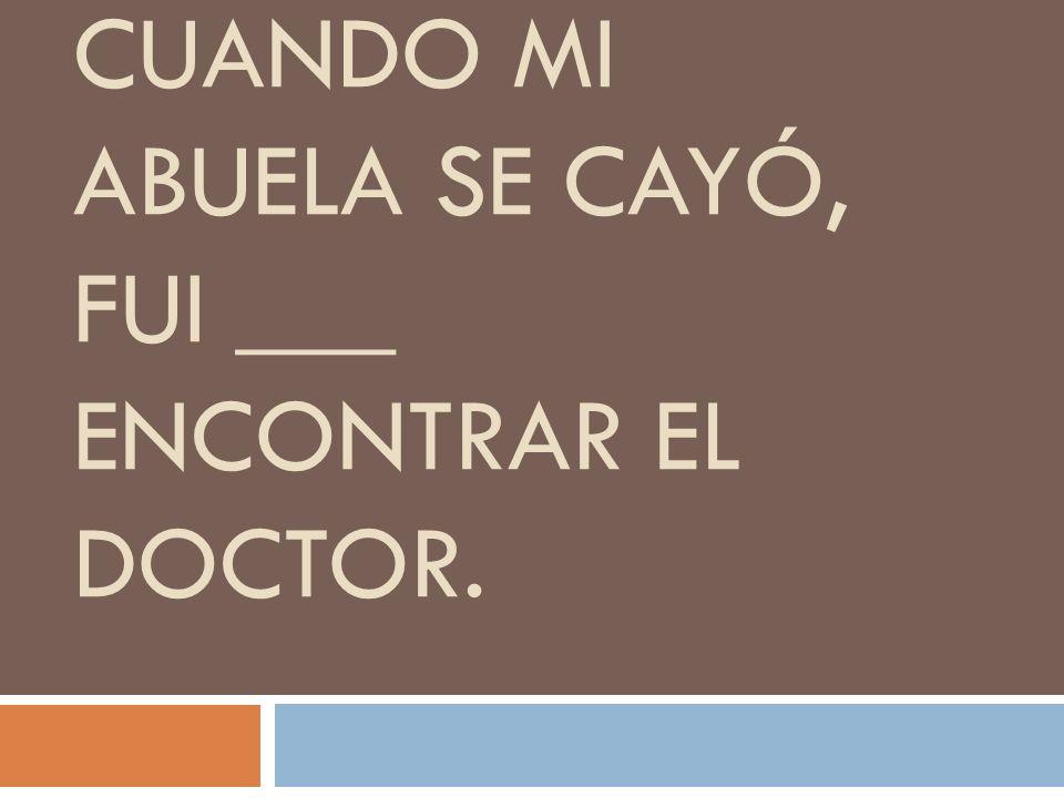 CUANDO MI ABUELA SE CAYÓ, FUI ___ ENCONTRAR EL DOCTOR.