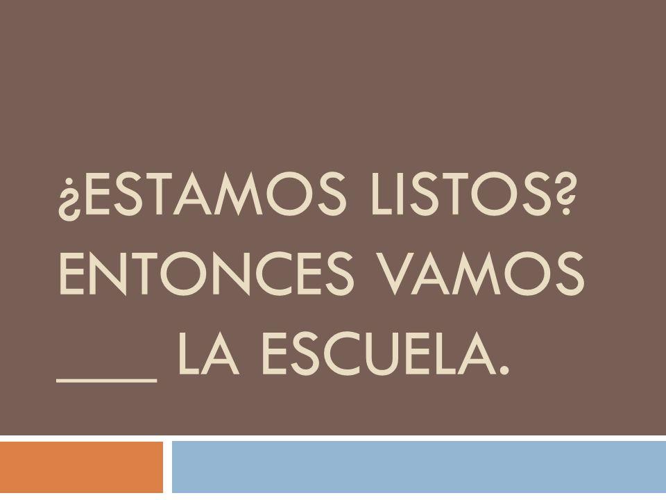¿ESTAMOS LISTOS ENTONCES VAMOS ___ LA ESCUELA.