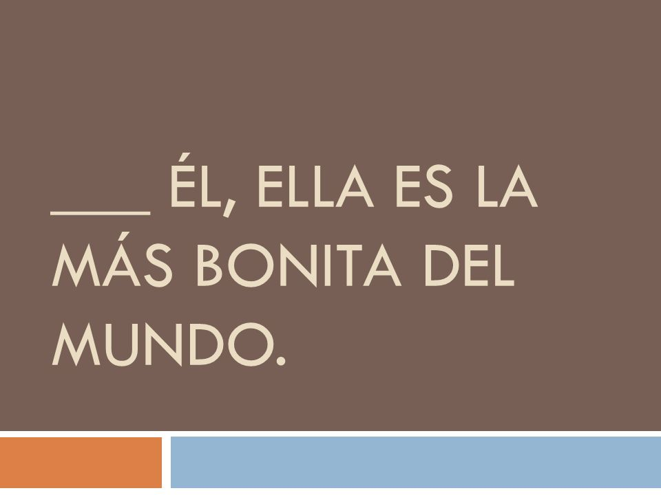 ___ ÉL, ELLA ES LA MÁS BONITA DEL MUNDO.