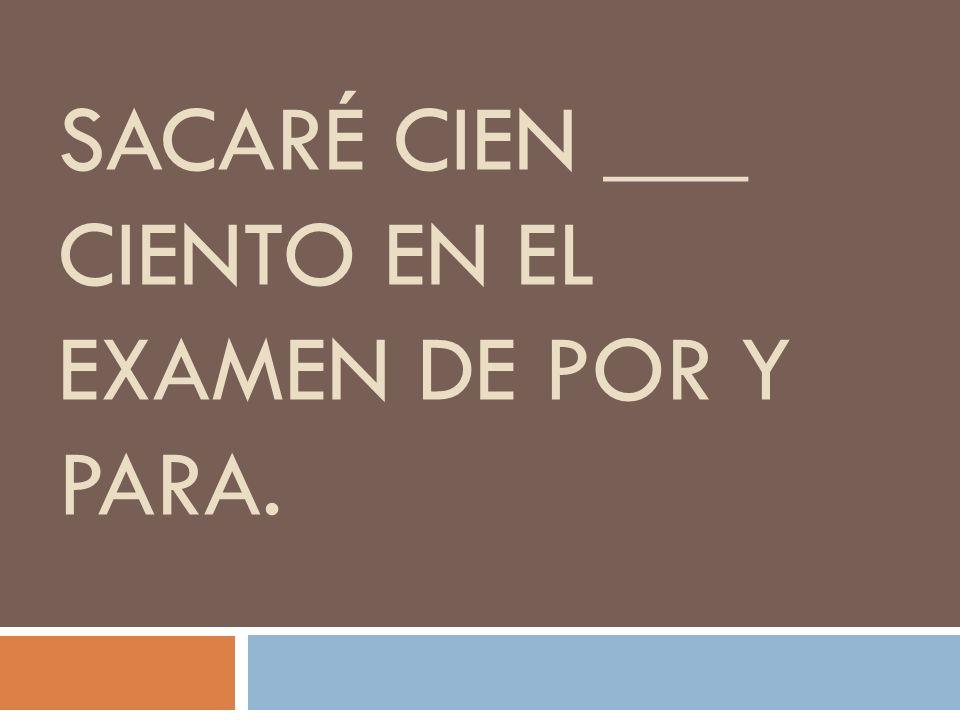 SACARÉ CIEN ___ CIENTO EN EL EXAMEN DE POR Y PARA.