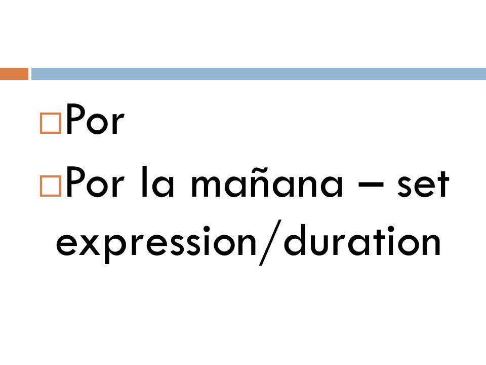  Por  Por la mañana – set expression/duration