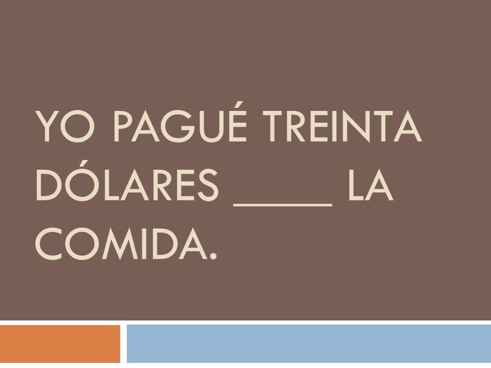 YO PAGUÉ TREINTA DÓLARES ____ LA COMIDA.