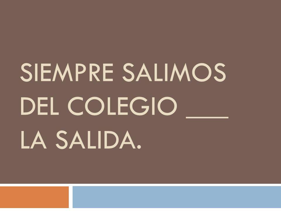 SIEMPRE SALIMOS DEL COLEGIO ___ LA SALIDA.