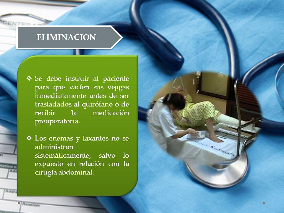 ELIMINACION  Se debe instruir al paciente para que vacíen sus vejigas inmediatamente antes de ser trasladados al quirófano o de recibir la medicación