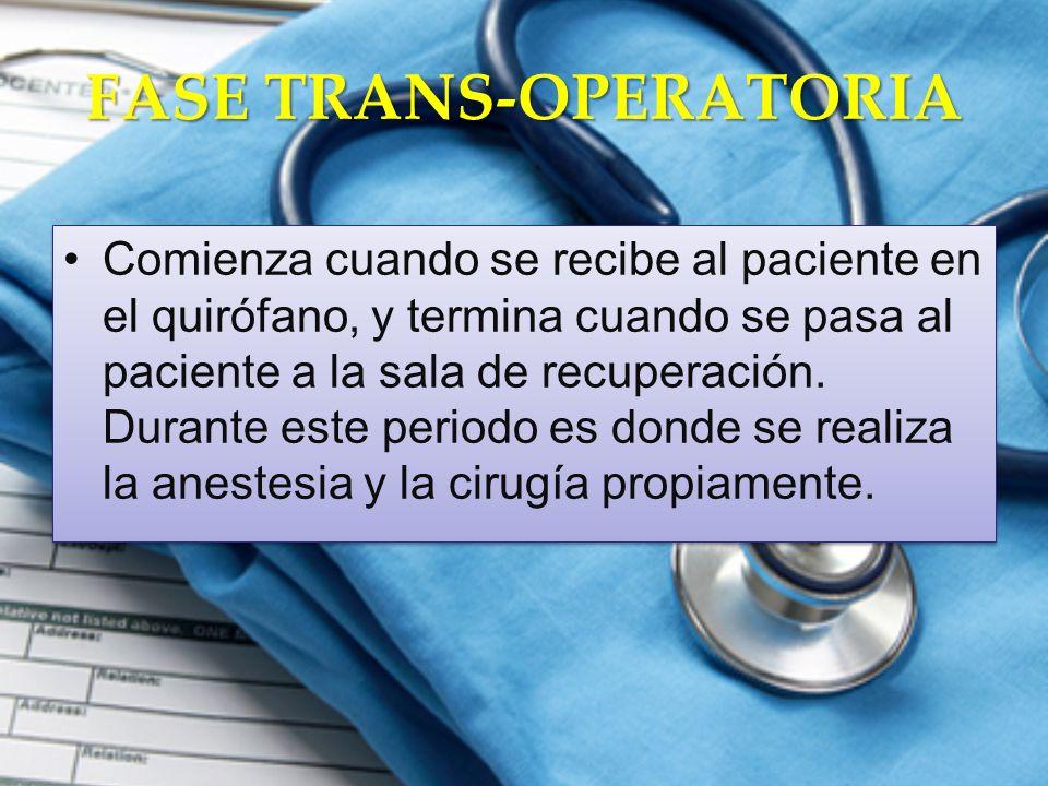 FASE TRANS-OPERATORIA Comienza cuando se recibe al paciente en el quirófano, y termina cuando se pasa al paciente a la sala de recuperación. Durante e