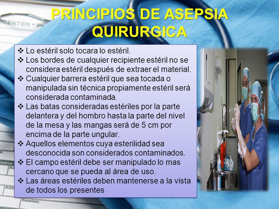 PRINCIPIOS DE ASEPSIA QUIRURGICA  Lo estéril solo tocara lo estéril.  Los bordes de cualquier recipiente estéril no se considera estéril después de