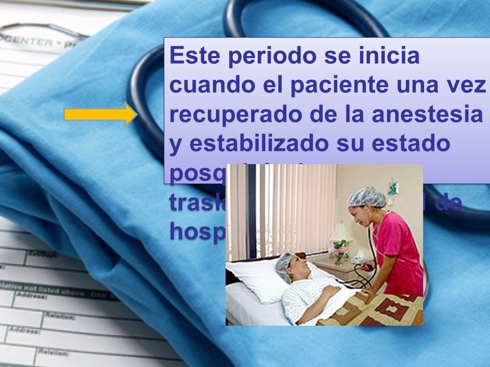 Este periodo se inicia cuando el paciente una vez recuperado de la anestesia y estabilizado su estado posquirúrgico es trasladado a la unidad de hospi