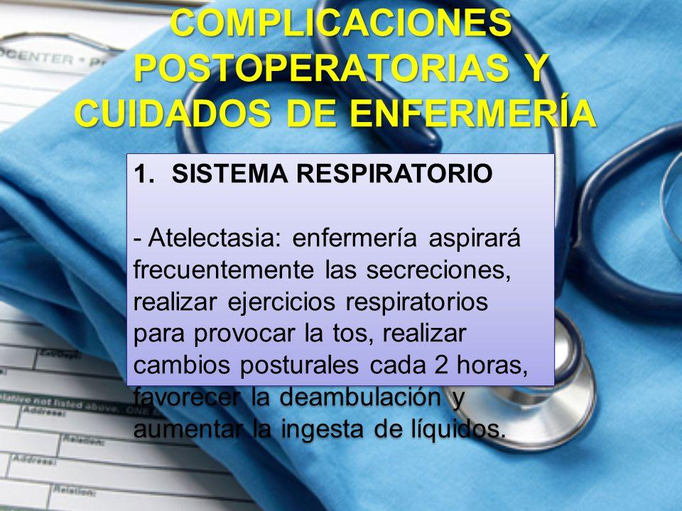 COMPLICACIONES POSTOPERATORIAS Y CUIDADOS DE ENFERMERÍA COMPLICACIONES POSTOPERATORIAS Y CUIDADOS DE ENFERMERÍA 1.SISTEMA RESPIRATORIO - Atelectasia: enfermería aspirará frecuentemente las secreciones, realizar ejercicios respiratorios para provocar la tos, realizar cambios posturales cada 2 horas, favorecer la deambulación y aumentar la ingesta de líquidos.