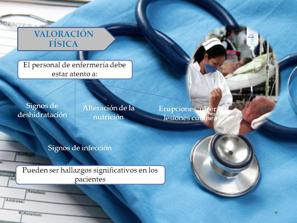 VALORACIÓN FÍSICA El personal de enfermería debe estar atento a: Signos de deshidratación Alteración de la nutrición Erupciones, ulceras, lesiones cut