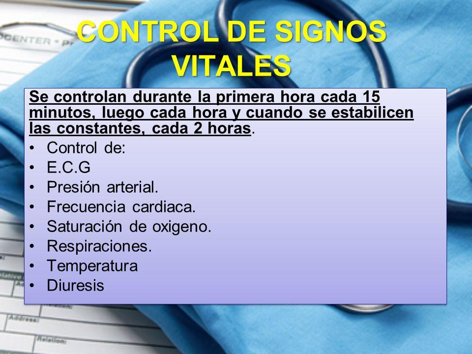 CONTROL DE SIGNOS VITALES Se controlan durante la primera hora cada 15 minutos, luego cada hora y cuando se estabilicen las constantes, cada 2 horas.