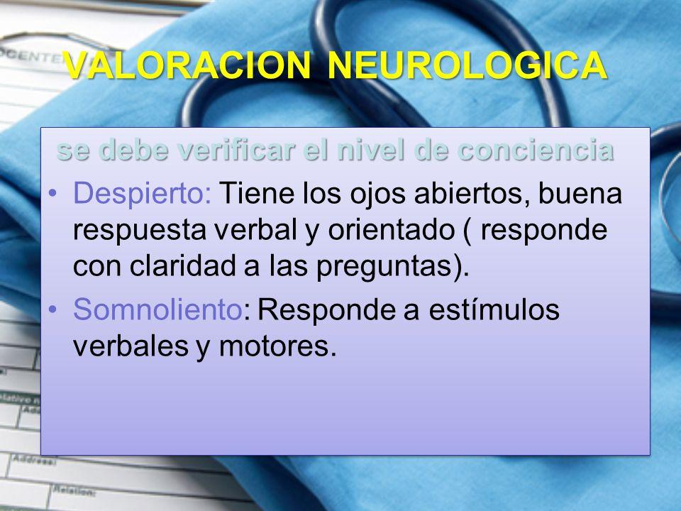 VALORACION NEUROLOGICA se debe verificar el nivel de conciencia Despierto: Tiene los ojos abiertos, buena respuesta verbal y orientado ( responde con