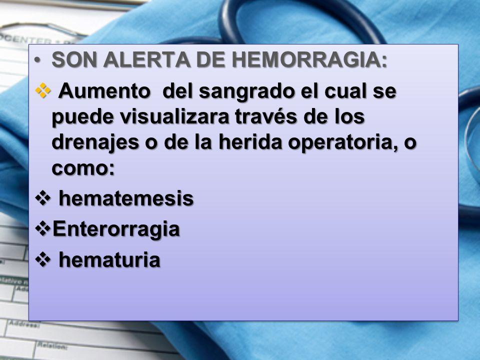SON ALERTA DE HEMORRAGIA:SON ALERTA DE HEMORRAGIA:  Aumento del sangrado el cual se puede visualizara través de los drenajes o de la herida operatoria, o como:  hematemesis  Enterorragia  hematuria SON ALERTA DE HEMORRAGIA:SON ALERTA DE HEMORRAGIA:  Aumento del sangrado el cual se puede visualizara través de los drenajes o de la herida operatoria, o como:  hematemesis  Enterorragia  hematuria