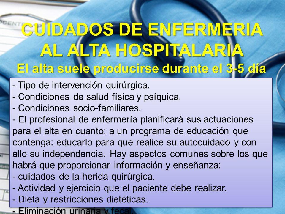 CUIDADOS DE ENFERMERIA AL ALTA HOSPITALARIA El alta suele producirse durante el 3-5 día dependiendo de: - Tipo de intervención quirúrgica. - Condicion