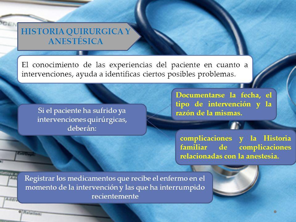 HISTORIA QUIRURGICA Y ANESTÉSICA El conocimiento de las experiencias del paciente en cuanto a intervenciones, ayuda a identificas ciertos posibles pro