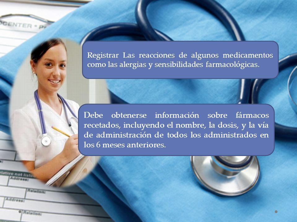 Registrar Las reacciones de algunos medicamentos como las alergias y sensibilidades farmacológicas. Debe obtenerse información sobre fármacos recetado