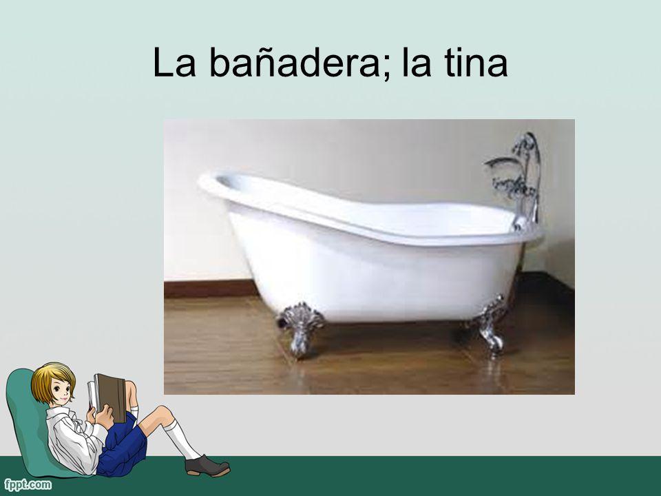 La bañadera; la tina