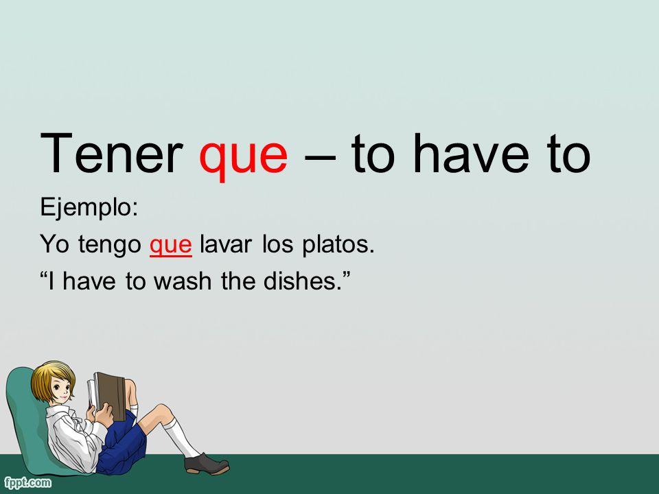 Tener que – to have to Ejemplo: Yo tengo que lavar los platos. I have to wash the dishes.