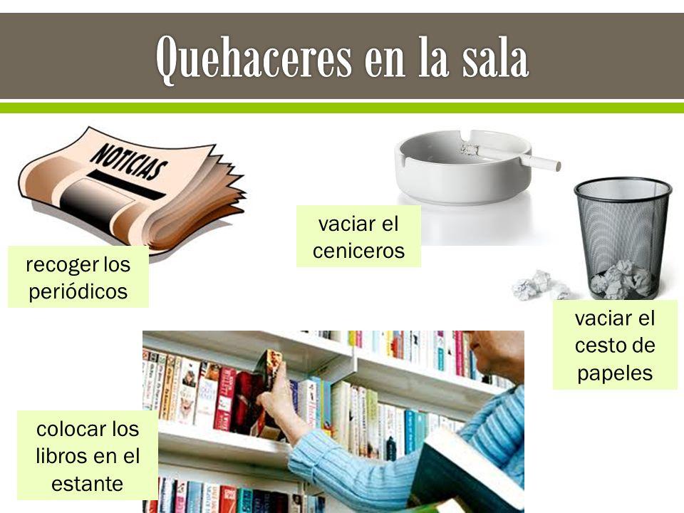 recoger los periódicos colocar los libros en el estante vaciar el cesto de papeles vaciar el ceniceros