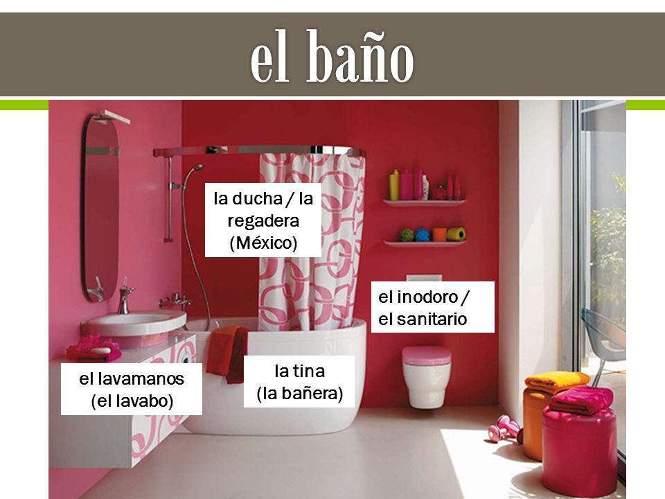 el inodoro / el sanitario la tina (la bañera) la ducha / la regadera (México) el lavamanos (el lavabo)