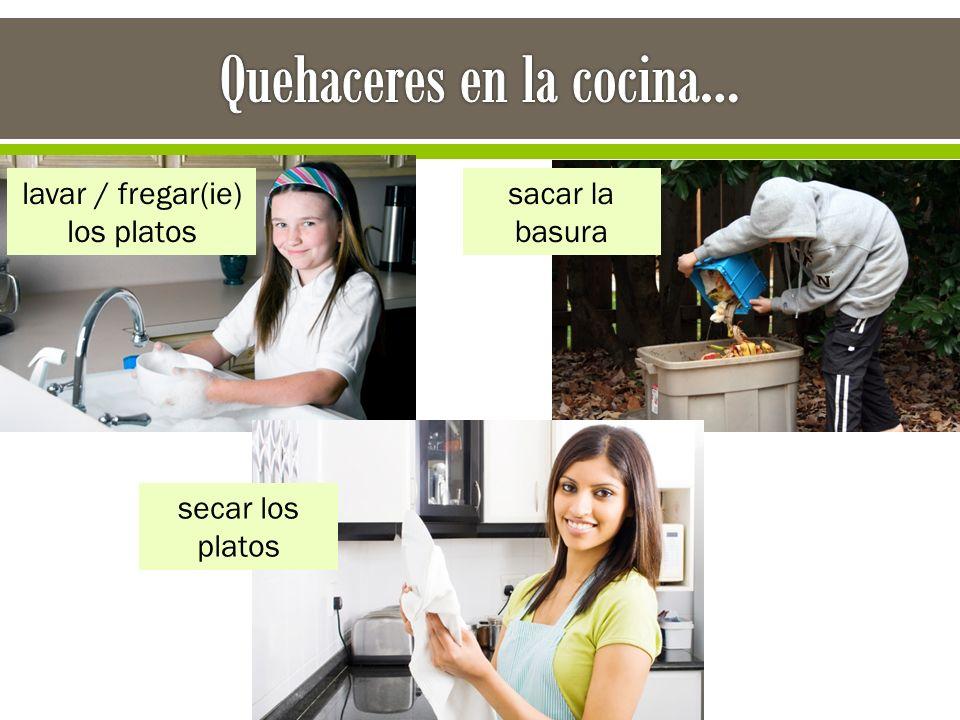 lavar / fregar(ie) los platos sacar la basura secar los platos