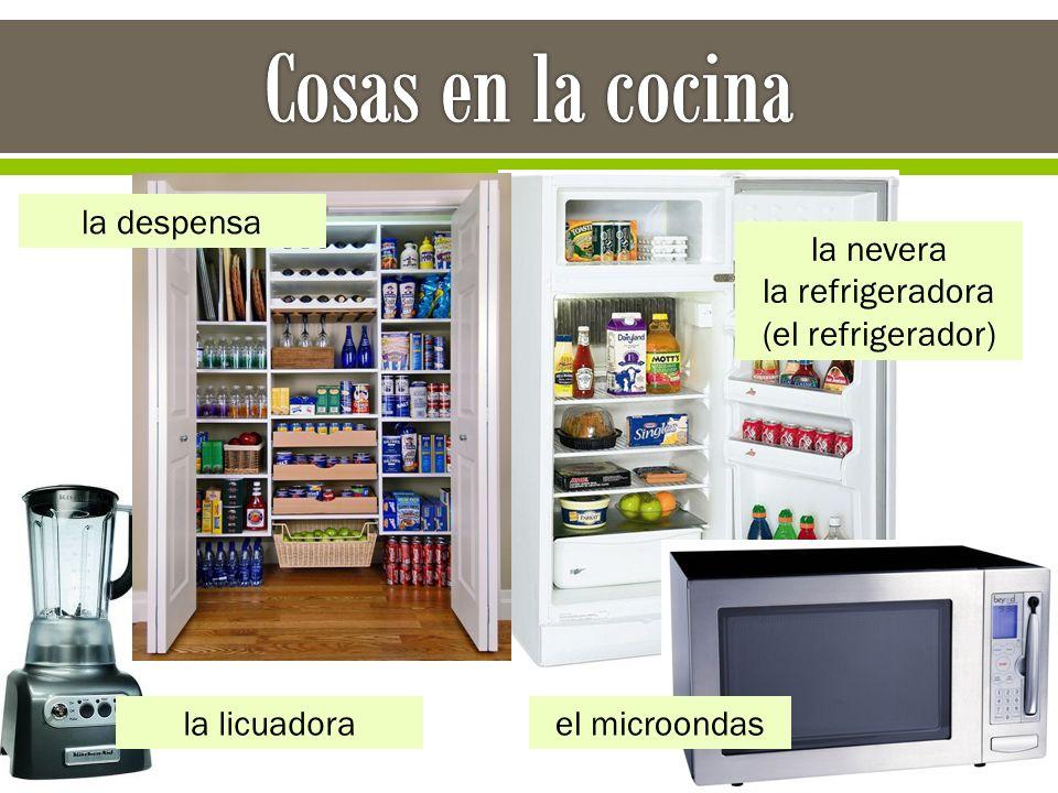 la nevera la refrigeradora (el refrigerador) la licuadora la despensa el microondas