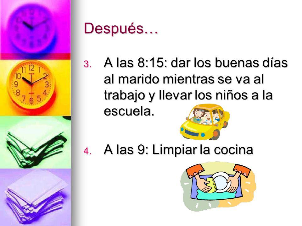 Después… 3. A las 8:15: dar los buenas días al marido mientras se va al trabajo y llevar los niños a la escuela. 4. A las 9: Limpiar la cocina