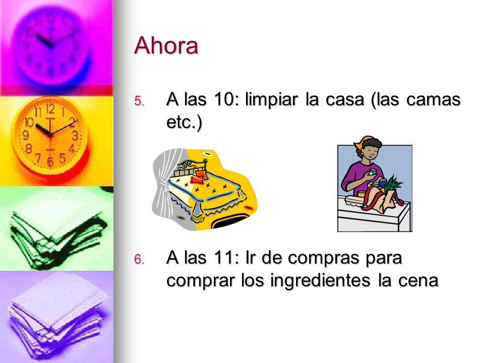 Ahora 5. A las 10: limpiar la casa (las camas etc.) 6. A las 11: Ir de compras para comprar los ingredientes la cena
