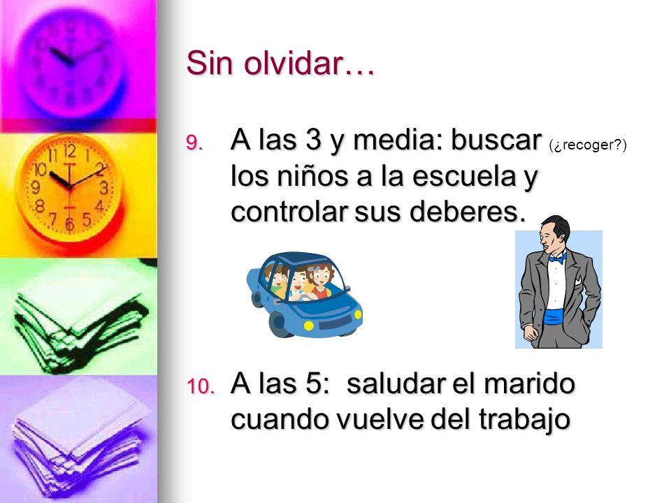 Sin olvidar… 9. A las 3 y media: buscar los niños a la escuela y controlar sus deberes. 9. A las 3 y media: buscar (¿recoger?) los niños a la escuela
