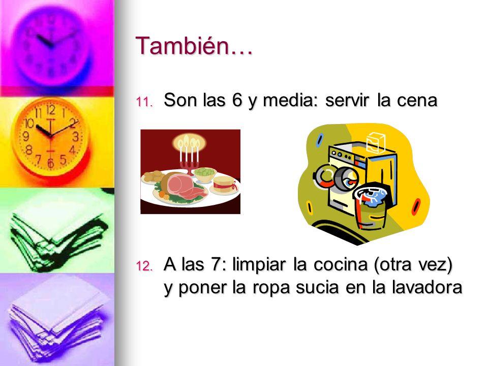También… 11. Son las 6 y media: servir la cena 12. A las 7: limpiar la cocina (otra vez) y poner la ropa sucia en la lavadora