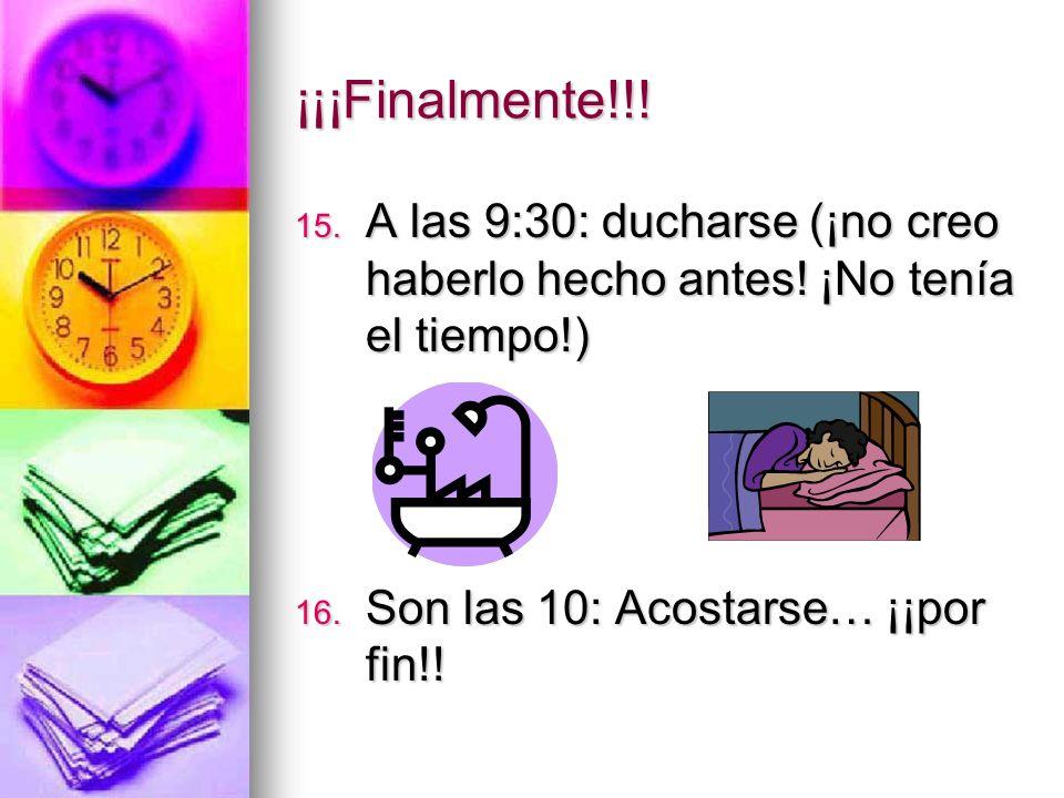 ¡¡¡Finalmente!!! 15. A las 9:30: ducharse (¡no creo haberlo hecho antes! ¡No tenía el tiempo!) 16. Son las 10: Acostarse… ¡¡por fin!!