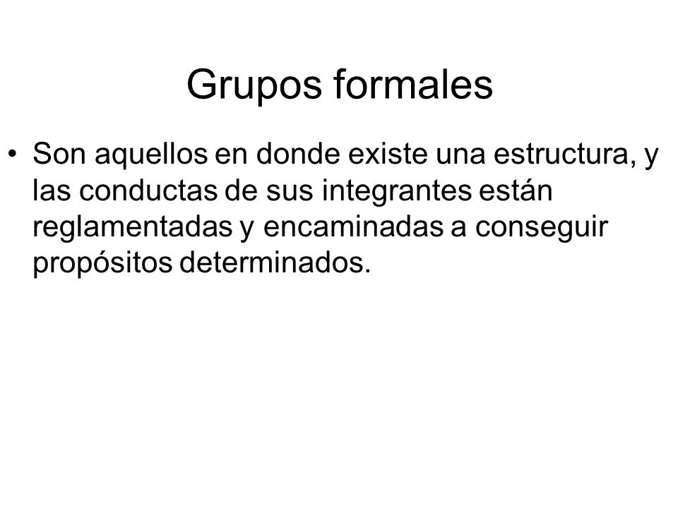 Grupos formales Son aquellos en donde existe una estructura, y las conductas de sus integrantes están reglamentadas y encaminadas a conseguir propósitos determinados.