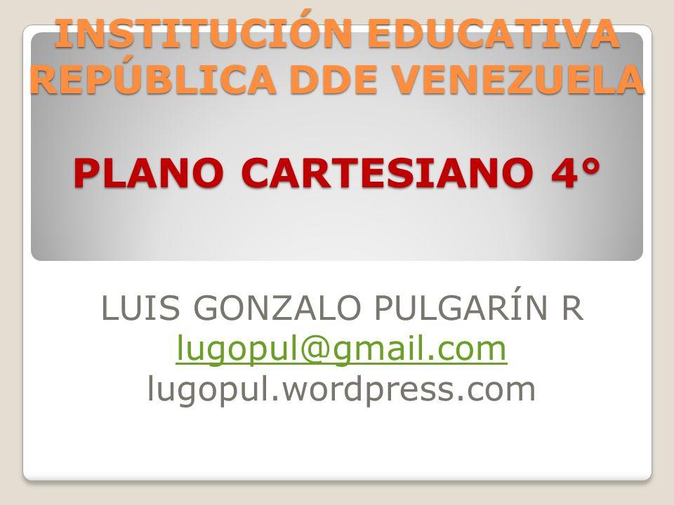 INSTITUCIÓN EDUCATIVA REPÚBLICA DDE VENEZUELA PLANO CARTESIANO 4° LUIS GONZALO PULGARÍN R lugopul@gmail.com lugopul.wordpress.com