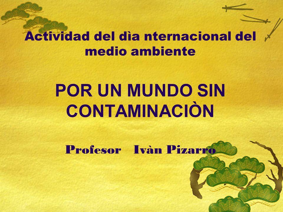 Actividad del dìa nternacional del medio ambiente POR UN MUNDO SIN CONTAMINACIÒN Profesor Ivàn Pizarro