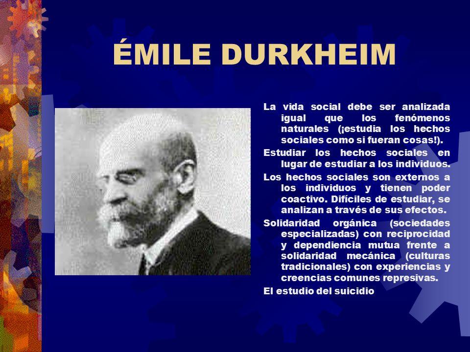 ÉMILE DURKHEIM La vida social debe ser analizada igual que los fenómenos naturales (¡estudia los hechos sociales como si fueran cosas!).