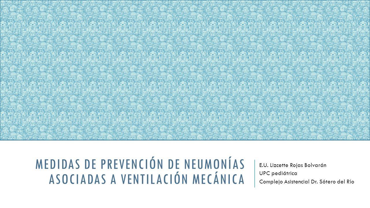 MEDIDAS DE PREVENCIÓN DE NEUMONÍAS ASOCIADAS A VENTILACIÓN MECÁNICA E.U. Lizcette Rojas Bolvarán UPC pediátrica Complejo Asistencial Dr. Sótero del Rí