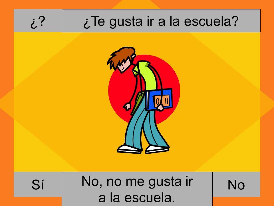 ¿? NoSí ¿Te gusta ir a la escuela? Si, me gusta ir a la escuela. No, no me gusta ir a la escuela.