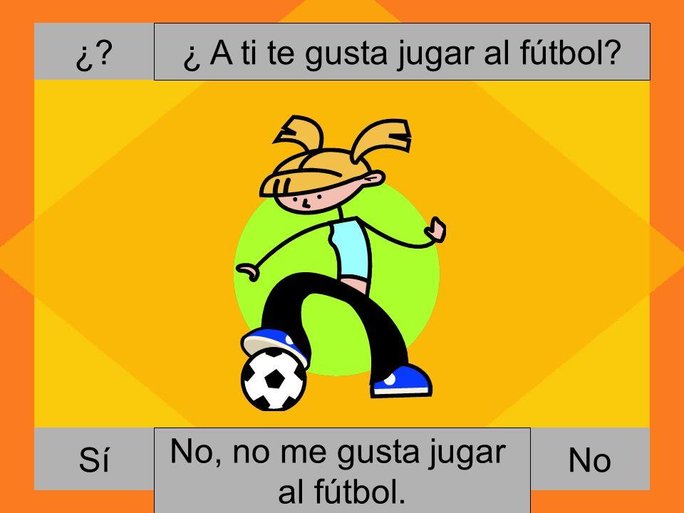 ¿. NoSí ¿ A ti te gusta jugar al fútbol. Si, me gusta jugar al fútbol.