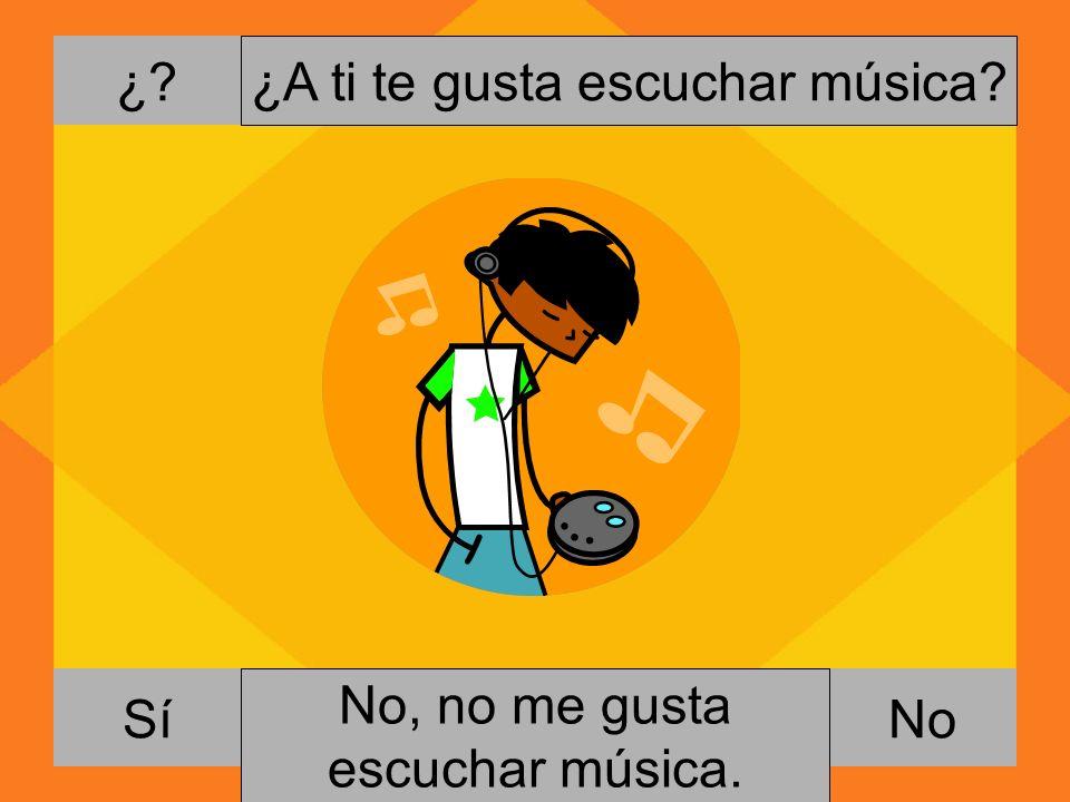¿. NoSí ¿A ti te gusta escuchar música. Si, me gusta escuchar música.