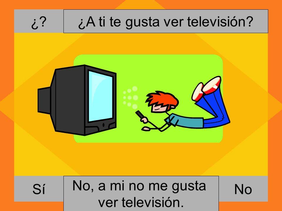¿. NoSí ¿A ti te gusta ver televisión. Si, me gusta ver televisión.