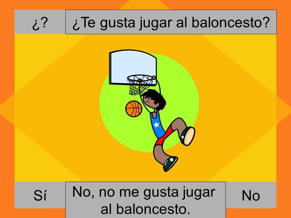 ¿. NoSí ¿Te gusta jugar al baloncesto. Si, me gusta jugar al baloncesto.