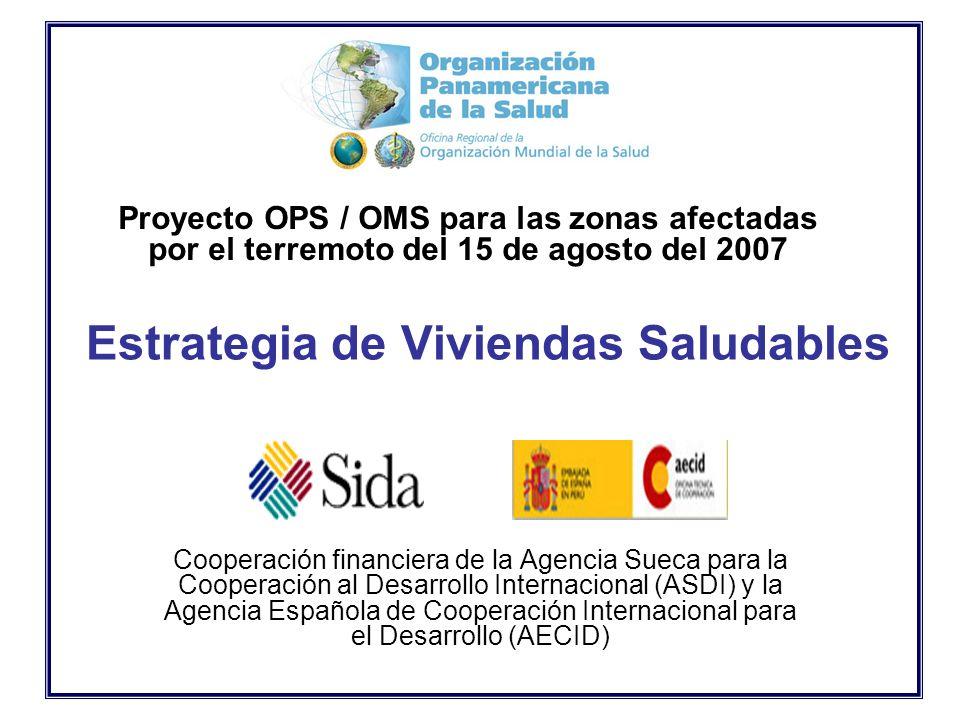 Estrategia de Viviendas Saludables Cooperación financiera de la Agencia Sueca para la Cooperación al Desarrollo Internacional (ASDI) y la Agencia Española de Cooperación Internacional para el Desarrollo (AECID) Proyecto OPS / OMS para las zonas afectadas por el terremoto del 15 de agosto del 2007