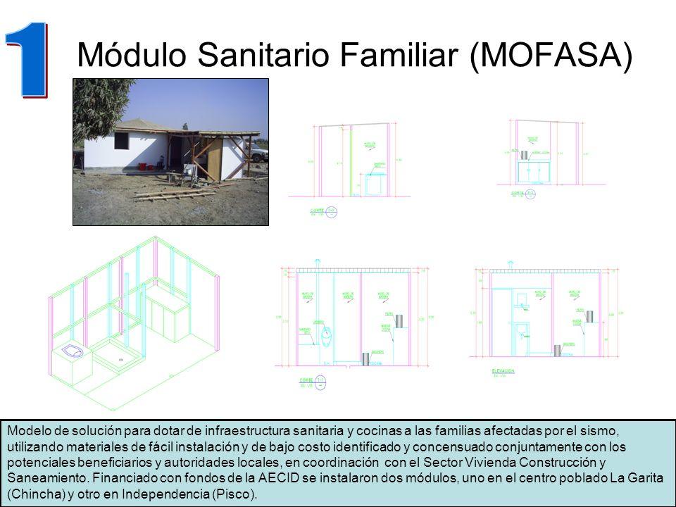 Módulo Sanitario Familiar (MOFASA) Modelo de solución para dotar de infraestructura sanitaria y cocinas a las familias afectadas por el sismo, utilizando materiales de fácil instalación y de bajo costo identificado y concensuado conjuntamente con los potenciales beneficiarios y autoridades locales, en coordinación con el Sector Vivienda Construcción y Saneamiento.