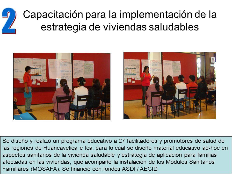 Capacitación para la implementación de la estrategia de viviendas saludables Se diseño y realizó un programa educativo a 27 facilitadores y promotores de salud de las regiones de Huancavelica e Ica, para lo cual se diseño material educativo ad-hoc en aspectos sanitarios de la vivienda saludable y estrategia de aplicación para familias afectadas en las viviendas, que acompaño la instalación de los Módulos Sanitarios Familiares (MOSAFA).