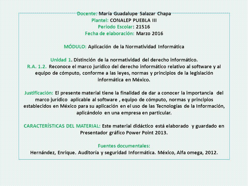 Docente: María Guadalupe Salazar Chapa Plantel: CONALEP PUEBLA III Periodo Escolar: 21516 Fecha de elaboración: Marzo 2016 MÓDULO: Aplicación de la Normatividad Informática Unidad 1.