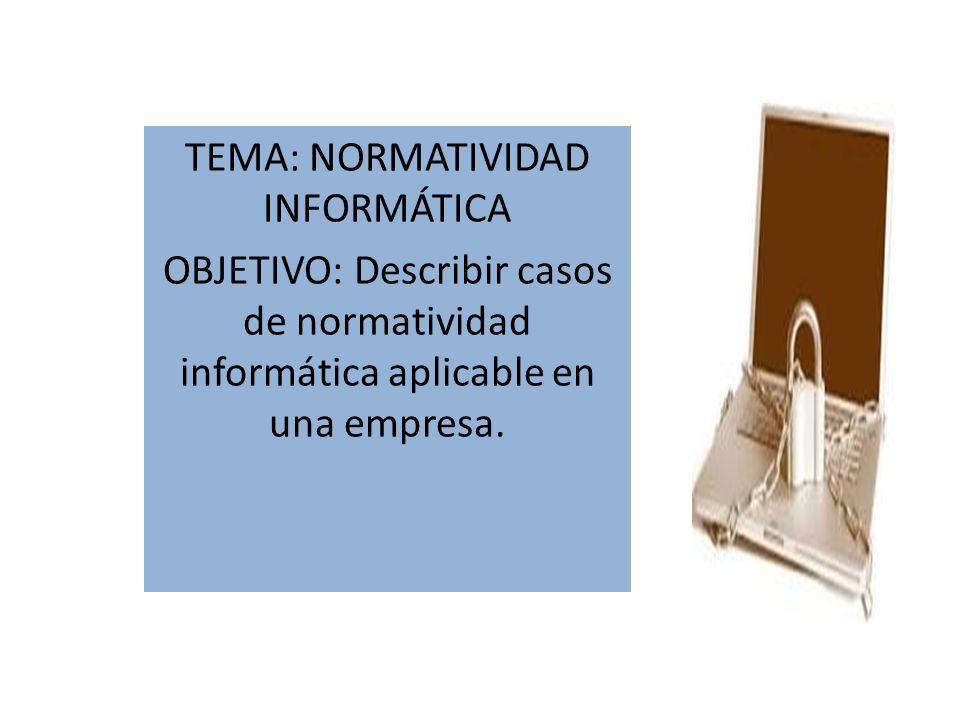 TEMA: NORMATIVIDAD INFORMÁTICA OBJETIVO: Describir casos de normatividad informática aplicable en una empresa.