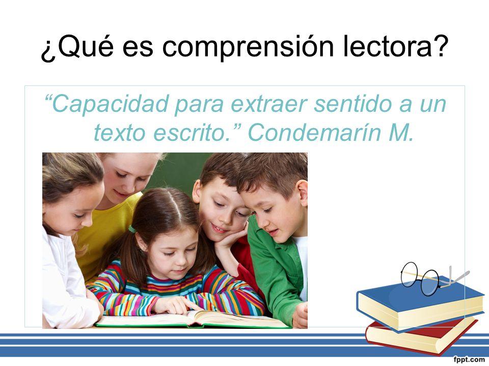 ¿Qué es comprensión lectora Capacidad para extraer sentido a un texto escrito. Condemarín M.